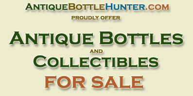 AntiqueBottleHunter.com Proudly Offer Antique Bottles and Collectibles For Sale
